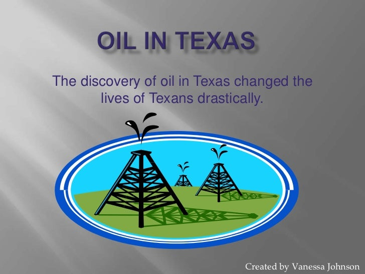 Oil in texas<br />The discovery of oil in Texas changed the lives of Texans drastically.  <br />Created by Vanessa Johnson...