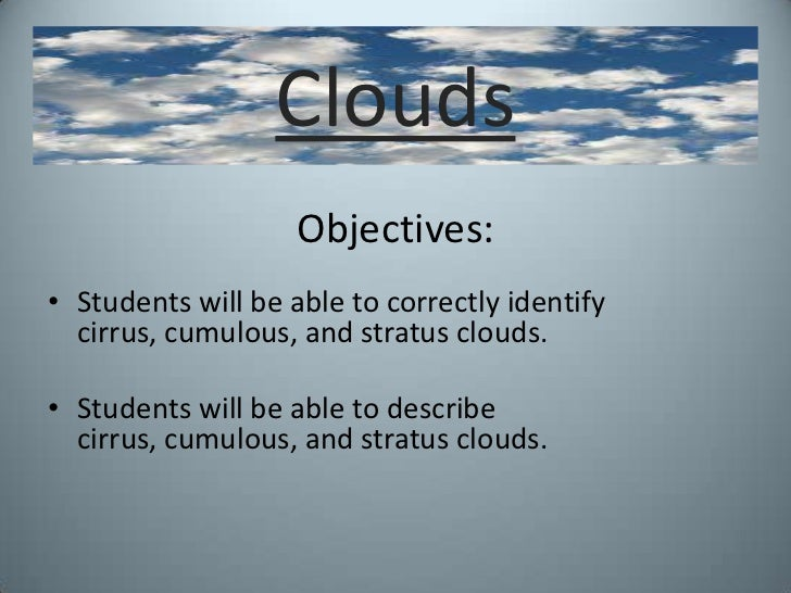 Clouds<br />Objectives:<br />Students will be able to correctly identify cirrus, cumulous, and stratus clouds.<br />Studen...