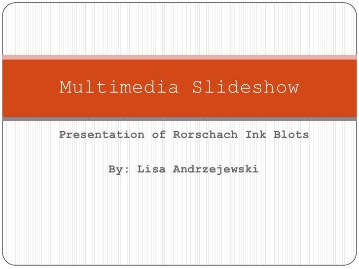 Presentation of Rorschach Ink Blots<br />By: Lisa Andrzejewski<br />Multimedia Slideshow<br />