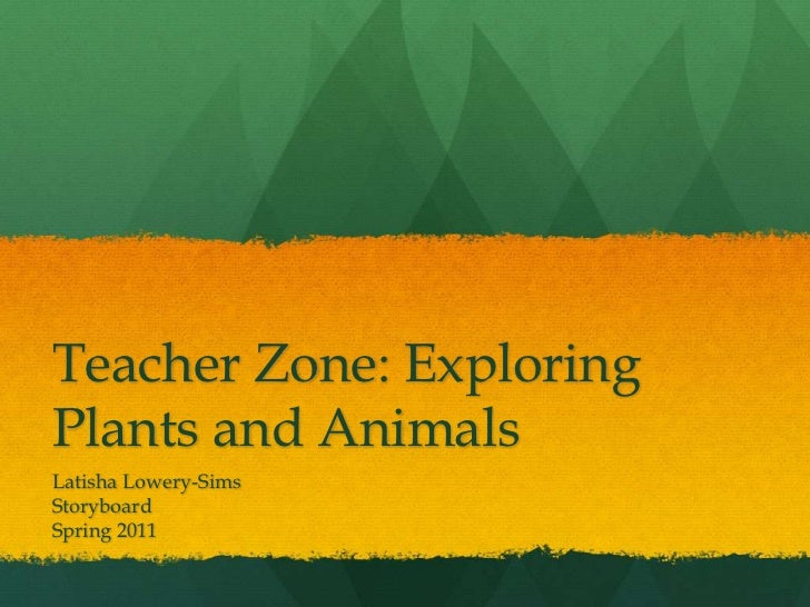 Teacher Zone: ExploringPlants and AnimalsLatisha Lowery-SimsStoryboardSpring 2011