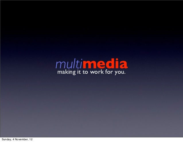 multimedia                         making it to work for you.Sunday, 4 November, 12