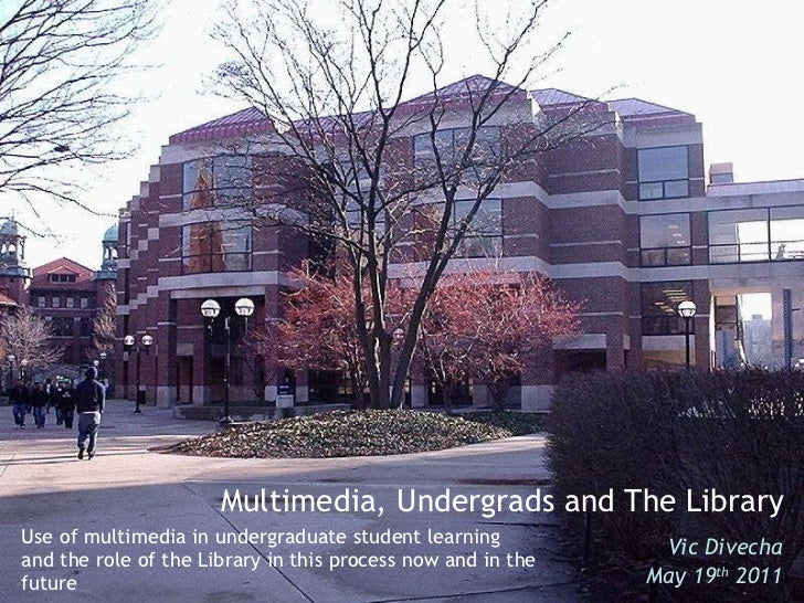 Use of multimedia in undergraduate student learning and the role of the Library in this process now and in the future Vic ...