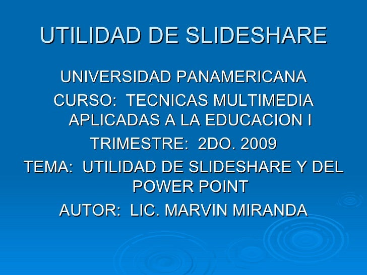 UTILIDAD DE SLIDESHARE <ul><li>UNIVERSIDAD PANAMERICANA </li></ul><ul><li>CURSO:  TECNICAS MULTIMEDIA APLICADAS A LA EDUCA...