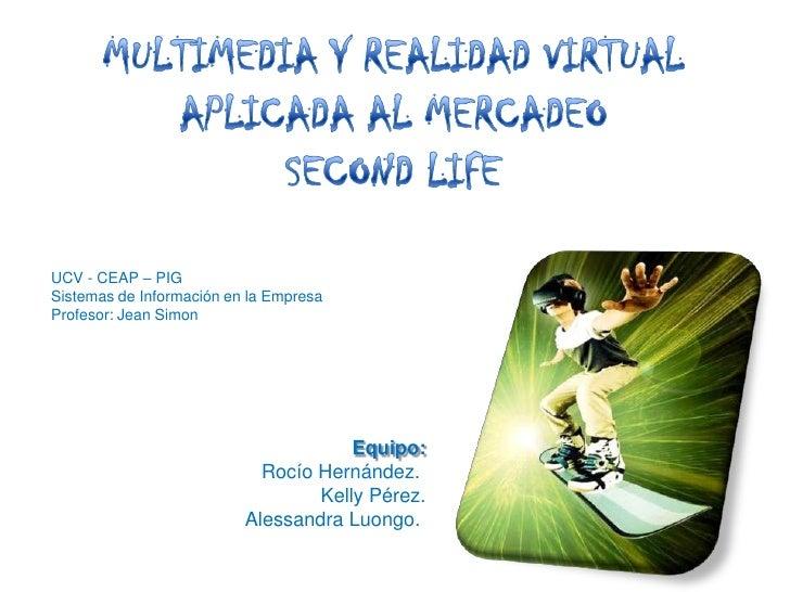 MULTIMEDIA Y REALIDAD VIRTUAL<br />APLICADA AL MERCADEO<br />SECOND LIFE<br />UCV - CEAP – PIG<br />Sistemas de Informació...