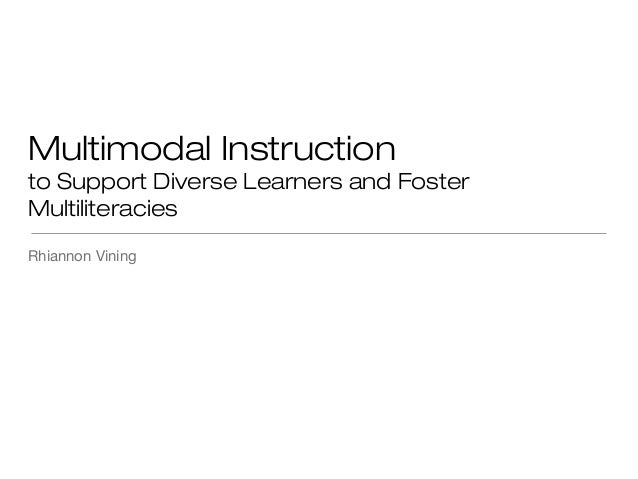 Multimodal Instruction to Support Diverse Learners and Foster Multiliteracies Rhiannon Vining