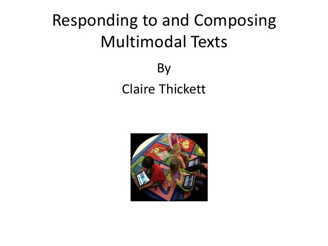 Responding to and Composing Multimodal Texts By Claire Thickett