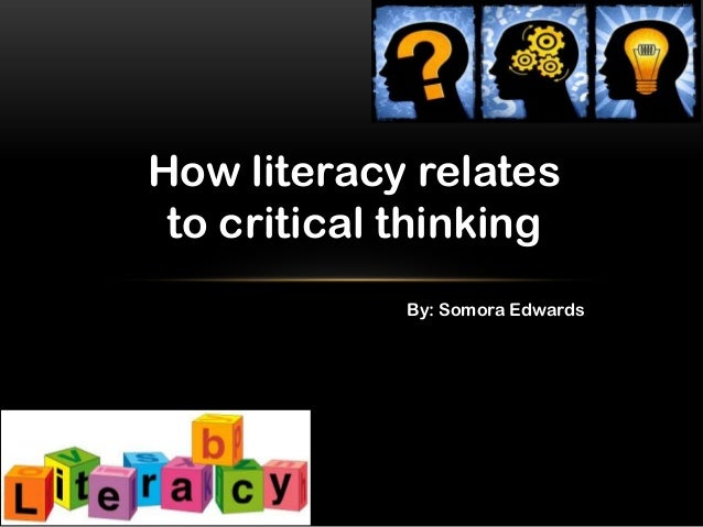 How literacy relates to critical thinking By: Somora Edwards