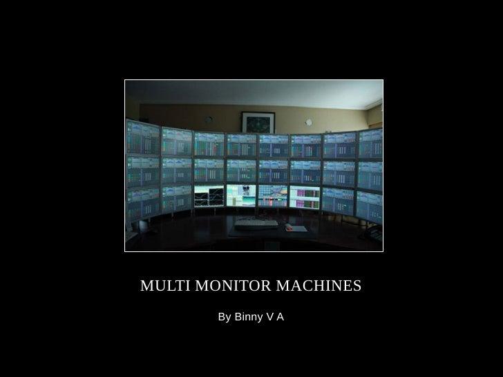 MULTI MONITOR MACHINES        By Binny V A