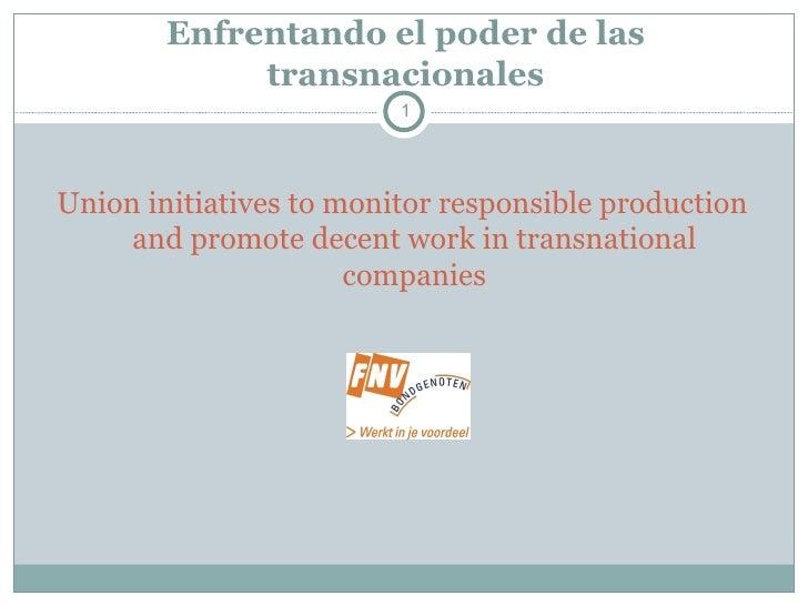 Enfrentando el poder de las transnacionales <ul><li>Union initiatives to monitor responsible production and promote decent...