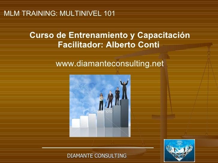 DIAMANTE CONSULTING MLM TRAINING: MULTINIVEL 101   Curso de Entrenamiento y Capacitación Facilitador: Alberto Conti   www....