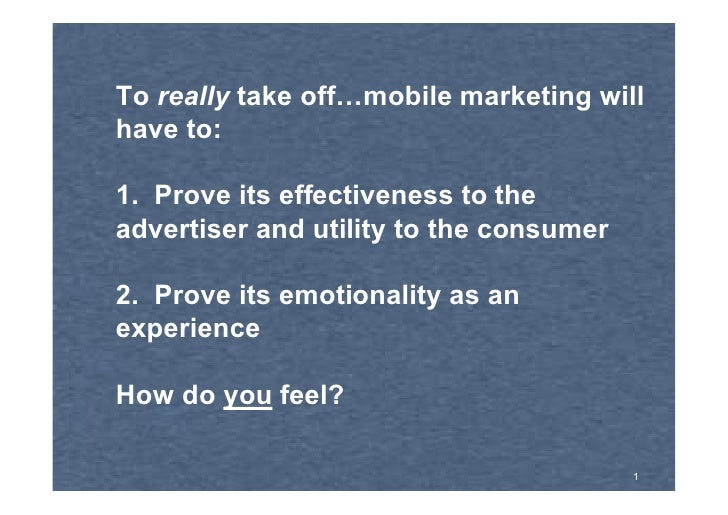 To really take off…mobile marketing will have to:  1. Prove its effectiveness to the advertiser and utility to the consume...