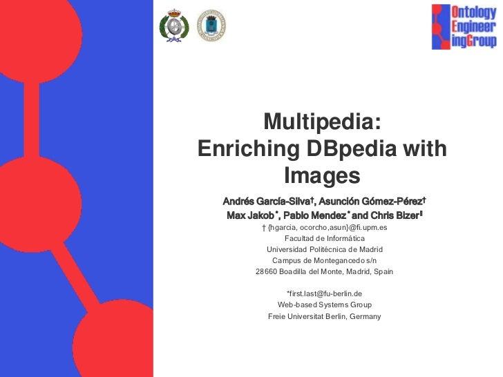 Multipedia:Enriching DBpedia with Images<br />Andrés García-Silva†, Asunción Gómez-Pérez†<br />Max Jakob *, Pablo Mendez *...