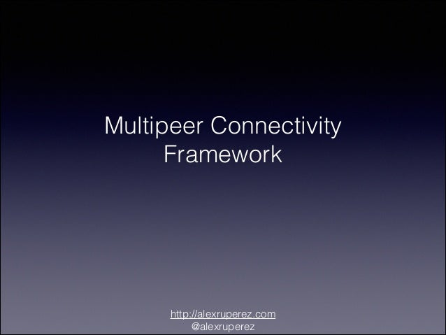 Multipeer Connectivity Framework  http://alexruperez.com @alexruperez