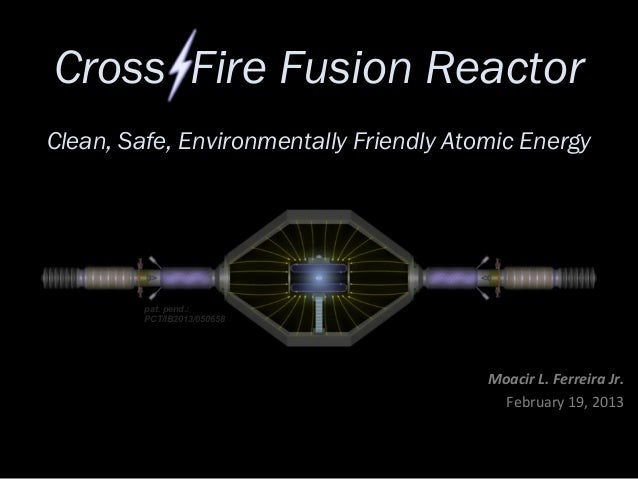 Cross Fire Fusion ReactorClean, Safe, Environmentally Friendly Atomic Energy         pat. pend.:         PCT/IB2013/050658...