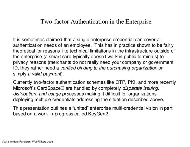 V0.13, Anders Rundgren, WebPKI.org 2008Two-factor Authentication in the EnterpriseIt is sometimes claimed that a single en...
