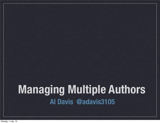 Managing Multiple Authors Al Davis @adavis3105 Monday, 1 July, 13