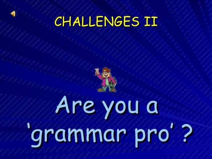 CHALLENGES I I <ul><li>Are you a ' grammar  pro'   ? </li></ul>