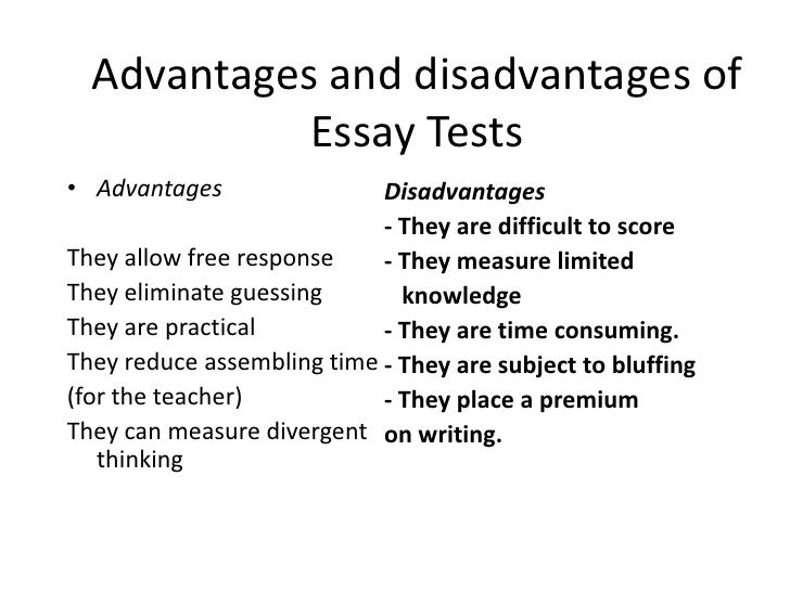 essay test disadvantages What are the advantages and disadvantages of essay test one advantage of an essay test is that it measures not only precise knowledge.