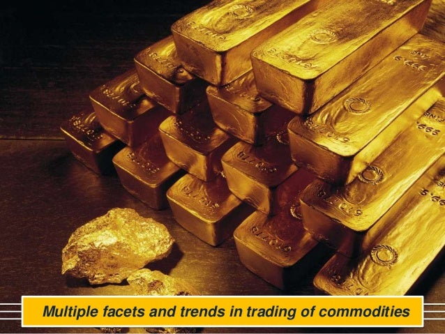 Multiple facets and trends in trading of commodities