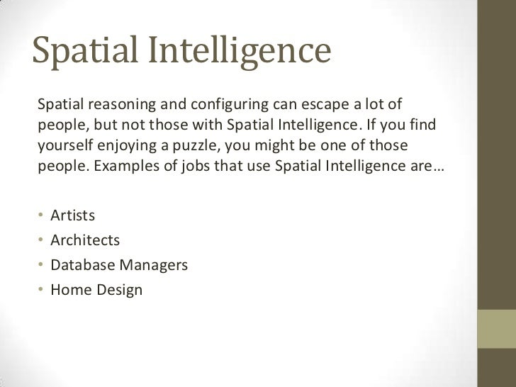 spatial intelligence Spatial intelligence our ability to tap our spatial intelligence is most commonly seen in how we comprehend shapes and images in three dimensionswhether it is trying to put together a puzzle, mold a sculpture or navigate the seas with only the stars as a guide, we utilize our spatial intelligence to perceive and interpret that which we may or may not physically see.