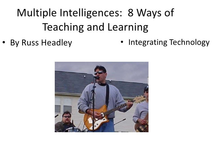 Multiple Intelligences:  8 Ways of Teaching and Learning<br />By Russ Headley<br />Integrating Technology<br />