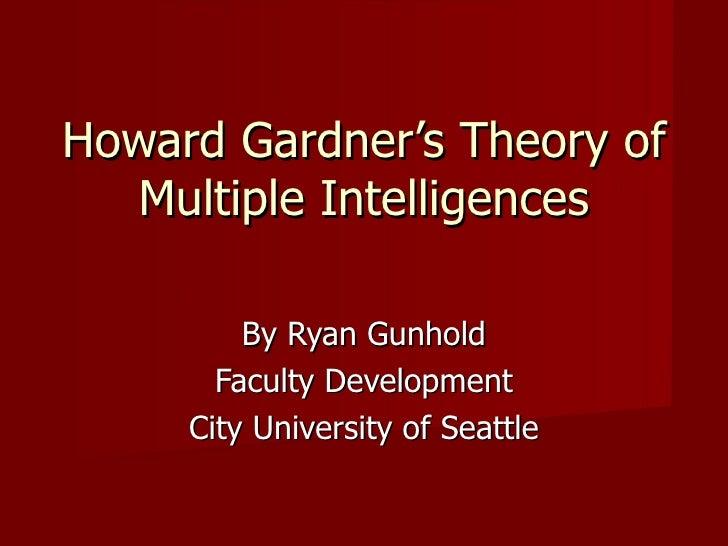 Howard Gardner's Theory of Multiple Intelligences By Ryan Gunhold Faculty Development City University of Seattle