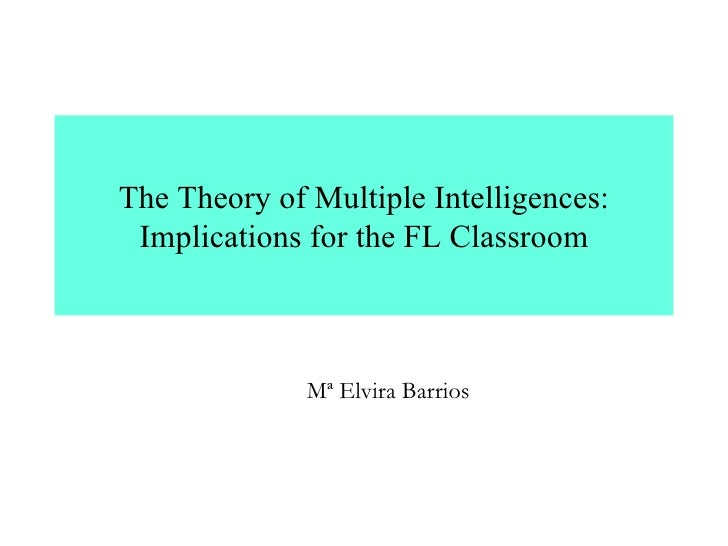 The Theory of Multiple Intelligences: Implications for the FL Classroom Mª Elvira Barrios