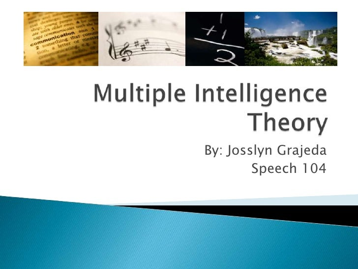 Multiple Intelligence Theory<br />By: Josslyn Grajeda<br />Speech 104<br />