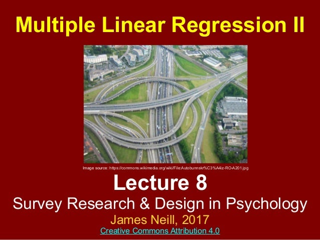 Lecture 8 Survey Research & Design in Psychology James Neill, 2015 Creative Commons Attribution 4.0 Multiple Linear Regres...