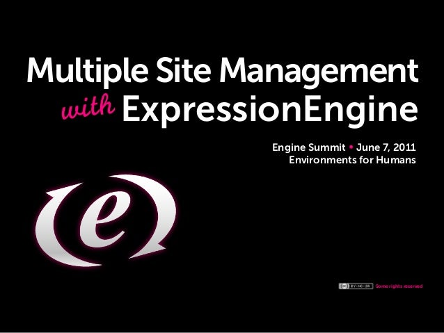 Some rights reserved Multiple Site Management Engine Summit June 7, 2011 Environments for Humans with ExpressionEngine