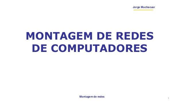 Montagem de redes Jorge Muchacuar MONTAGEM DE REDES DE COMPUTADORES 1