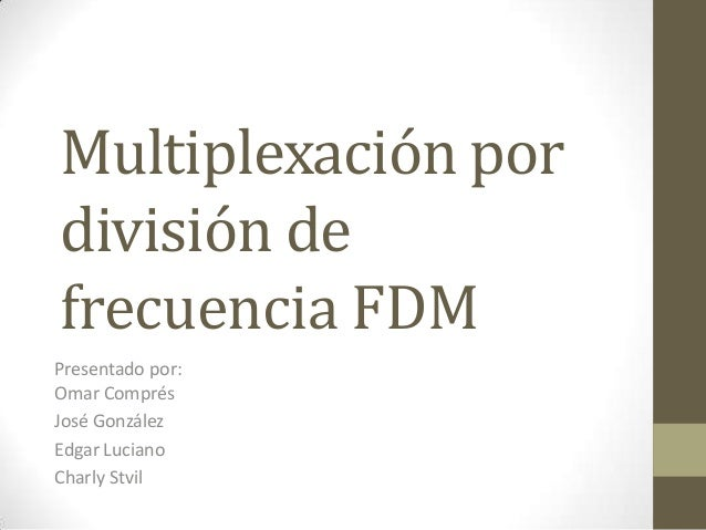 Multiplexación pordivisión defrecuencia FDMPresentado por:Omar ComprésJosé GonzálezEdgar LucianoCharly Stvil