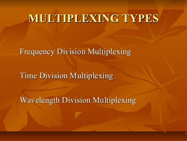MULTIPLEXING TYPESFrequency Division MultiplexingTime Division MultiplexingWavelength Division Multiplexing