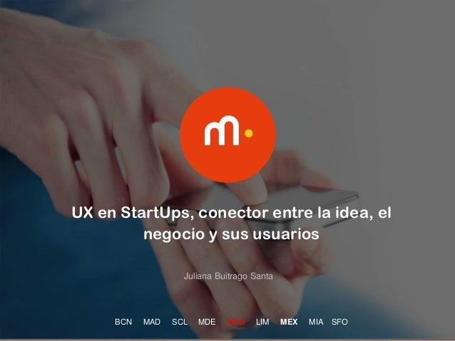 1 UX en StartUps, conector entre la idea, el negocio y sus usuarios BCN MAD SCL MDE BOG LIM MEX MIA SFO Juliana Buitrago S...