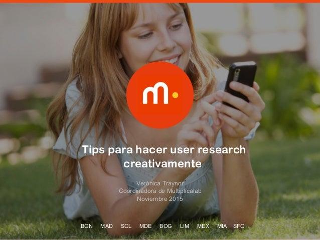 ‹Nr.› Tips para hacer user research creativamente Verónica Traynor  Coordinadora de Multiplicalab Noviembre 2015 BCN MAD ...