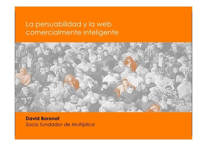 Llega la web comercialmente inteligente          La persuabilidad y la web      comercialmente inteligente          David ...