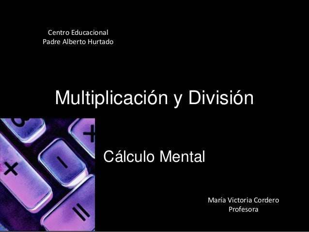 Multiplicación y DivisiónCálculo MentalMaría Victoria CorderoProfesoraCentro EducacionalPadre Alberto Hurtado