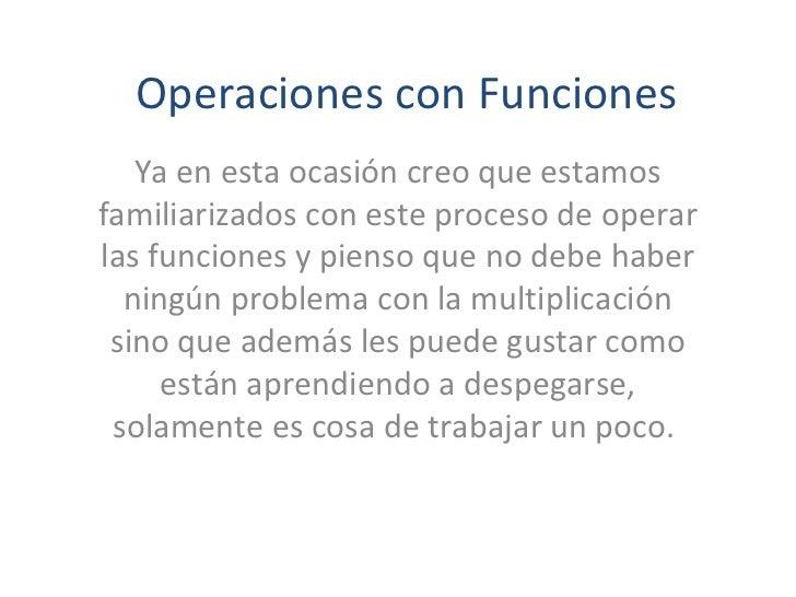 Operaciones con Funciones   Ya en esta ocasión creo que estamosfamiliarizados con este proceso de operarlas funciones y pi...