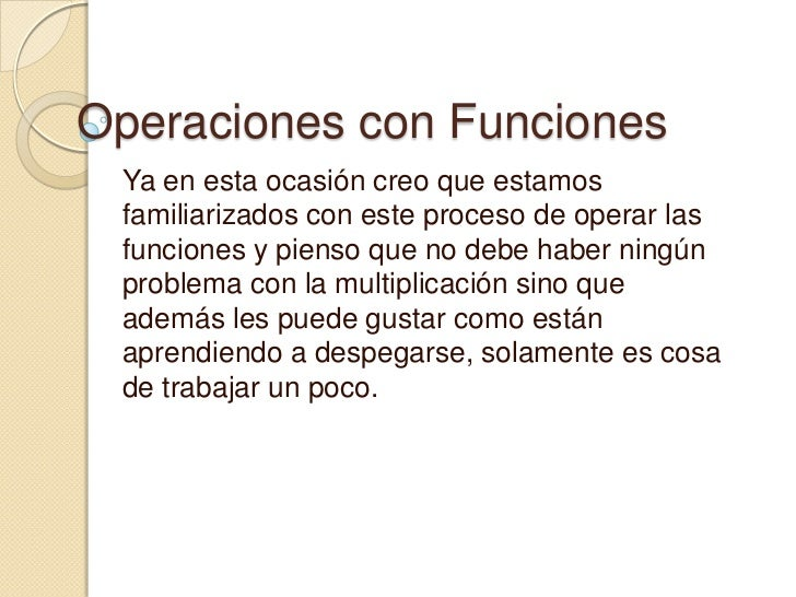 Operaciones con Funciones Ya en esta ocasión creo que estamos familiarizados con este proceso de operar las funciones y pi...