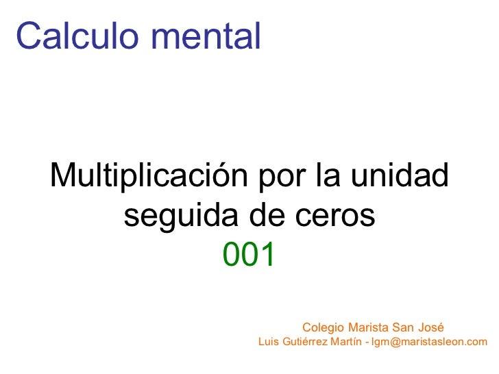 Calculo mental Colegio Marista San José Luis Gutiérrez Martín - lgm@maristasleon.com Multiplicación por la unidad seguida ...