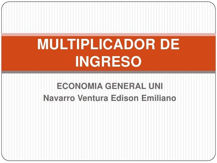 MULTIPLICADOR DE    INGRESO   ECONOMIA GENERAL UNINavarro Ventura Edison Emiliano