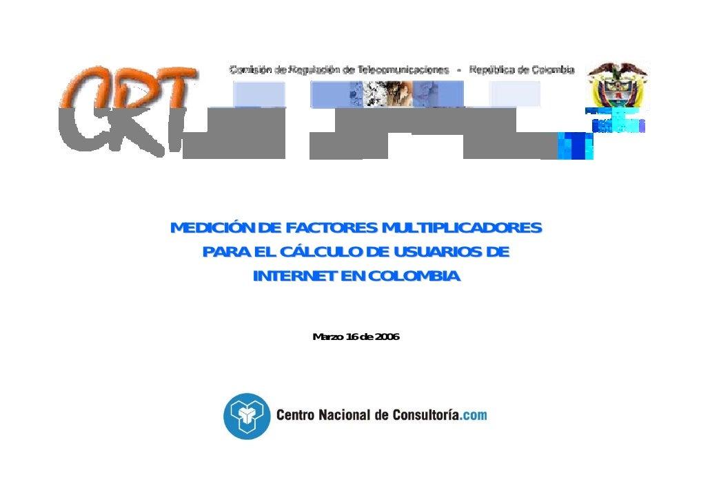 MEDICIÓN DE FACTORES MULTIPLICADORES    PARA EL CÁLCULO DE USUARIOS DE         INTERNET EN COLOMBIA               Marzo 16...