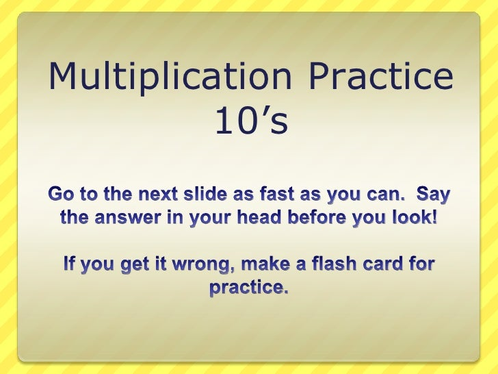 Multiplication Practice<br />10's<br />Go to the next slide as fast as you can.  Say the answer in your head before you lo...