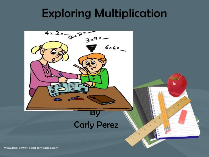 Exploring Multiplication By  Carly Perez