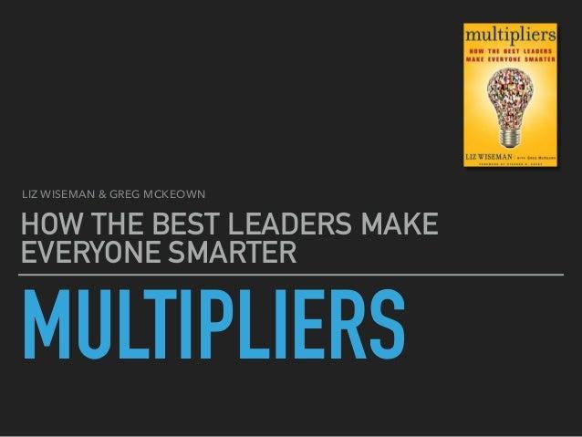 MULTIPLIERS HOW THE BEST LEADERS MAKE EVERYONE SMARTER LIZ WISEMAN & GREG MCKEOWN