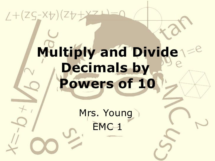 Multiply and Divide Decimals by  Powers of 10 Mrs. Young  EMC 1