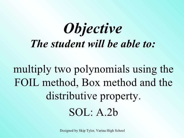 Objective   The student will be able to:multiply two polynomials using theFOIL method, Box method and the       distributi...