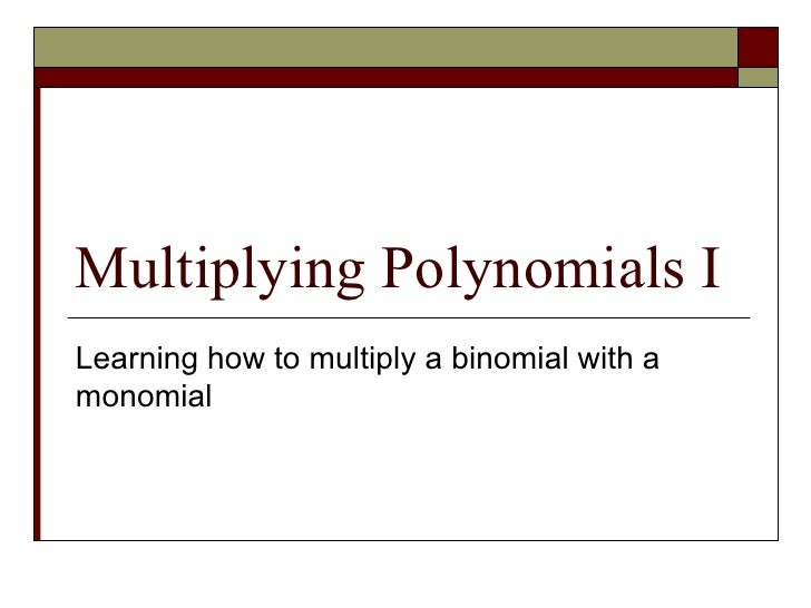 Multiplying Polynomials I Learning how to multiply a binomial with a monomial