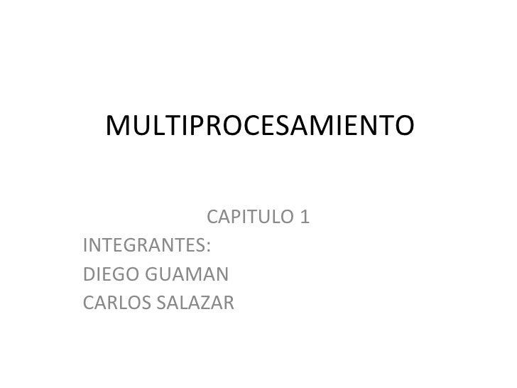 MULTIPROCESAMIENTO CAPITULO 1 INTEGRANTES: DIEGO GUAMAN CARLOS SALAZAR