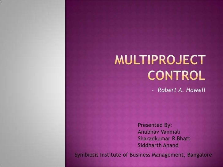 Multiproject control<br /> -  Robert A. Howell<br />Presented By:<br />Anubhav Vanmali<br />Sharadkumar R Bhatt<br />Siddh...